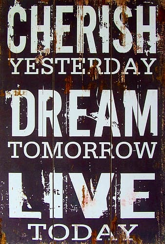 Cherish yesterday dream tomorrow live today signage